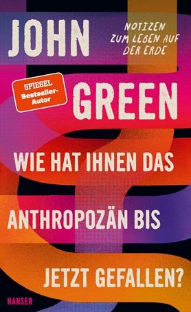 ARTK CT0 9783446270558 0001 - John Green: Wie hat Ihnen das Anthropozän bisher gefallen?